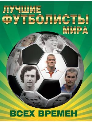 Лучшие футболисты мира всех времен Издательство АСТ. Цвет: белый