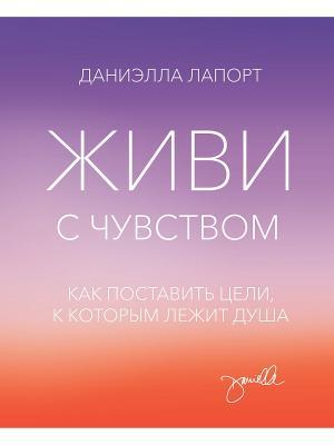 Живи с чувством. Как поставить цели, к которым лежит душа Издательство Манн, Иванов и Фербер. Цвет: фиолетовый, белый