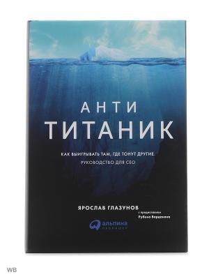 Анти-Титаник: Как выигрывать там, где тонут другие. Руководство для CEO Альпина Паблишер. Цвет: белый