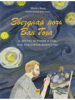 Звездная ночь Ван Гога и другие истории о том, как рождается искусство Издательство Манн, Иванов Фербер. Цвет: белый