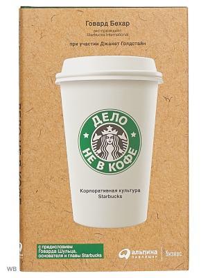 Дело не в кофе: Корпоративная культура Starbucks Альпина Паблишер. Цвет: белый