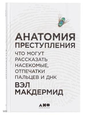 Анатомия преступления: Что могут рассказать насекомые, отпечатки пальцев и ДНК Альпина нон-фикшн. Цвет: белый