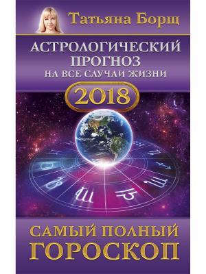 Астрологический прогноз на все случаи жизни. Самый полный гороскоп 2018 год Издательство АСТ. Цвет: белый
